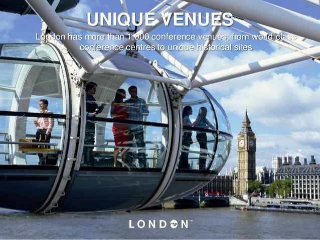 UNIQUE VENUES London has more than 1,000 conference venues, from world-class conference centres to unique historical sites