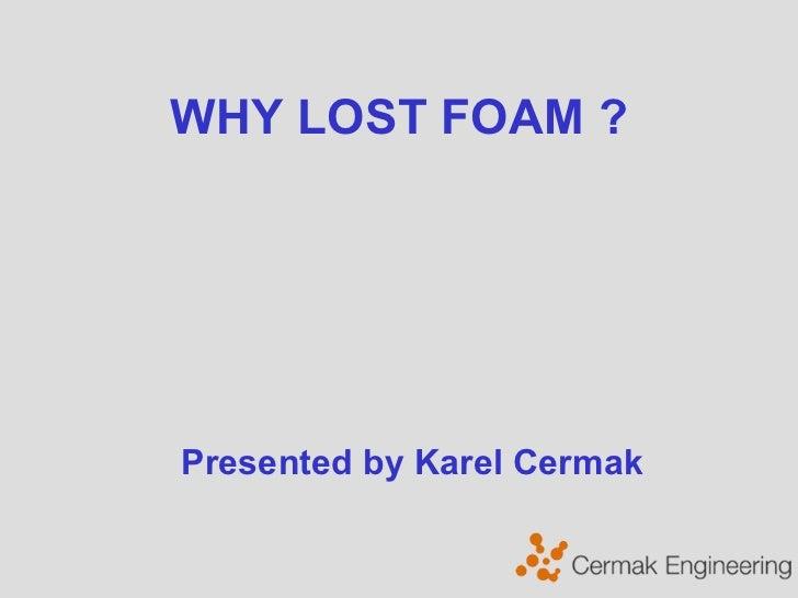 WHY LOST FOAM ?  Presented by Karel Cermak