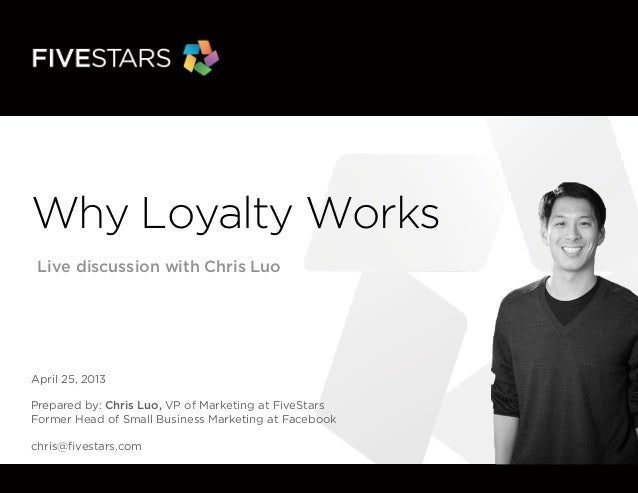Why Loyalty WorksLive discussion with Chris LuoApril 25, 2013Prepared by: Chris Luo, VP of Marketing at FiveStarsFormer He...