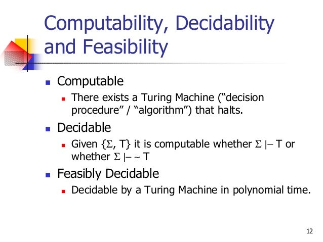 """12 Computability, Decidability and Feasibility n Computable n There exists a Turing Machine (""""decision procedure"""" / """"algor..."""