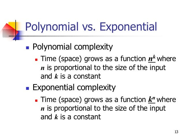 13 Polynomial vs. Exponential n Polynomial complexity n Time (space) grows as a function nk where n is proportional to the...