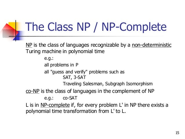 15 The Class NP / NP-Complete NP is the class of languages recognizable by a non-deterministic Turing machine in polynomia...