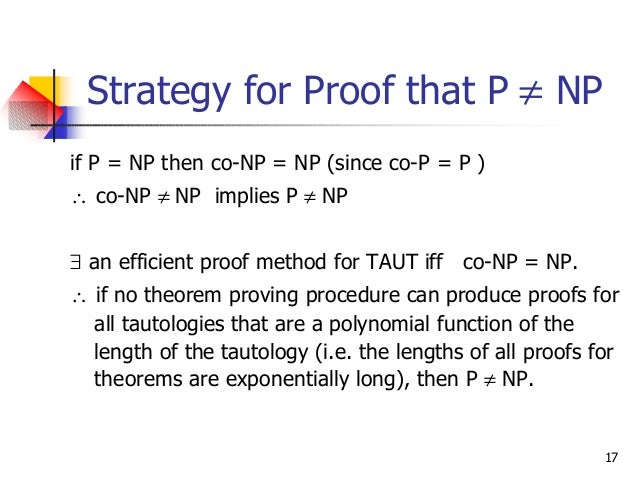 17 Strategy for Proof that P ≠ NP if P = NP then co-NP = NP (since co-P = P ) ∴ co-NP ≠ NP implies P ≠ NP ∃ an efficient p...