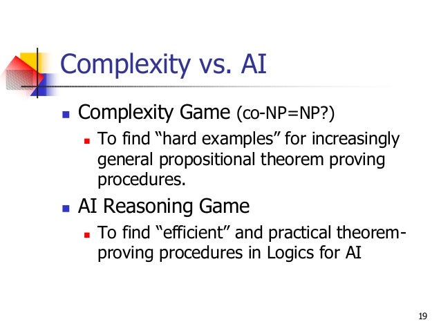 """19 Complexity vs. AI n Complexity Game (co-NP=NP?) n To find """"hard examples"""" for increasingly general propositional theore..."""