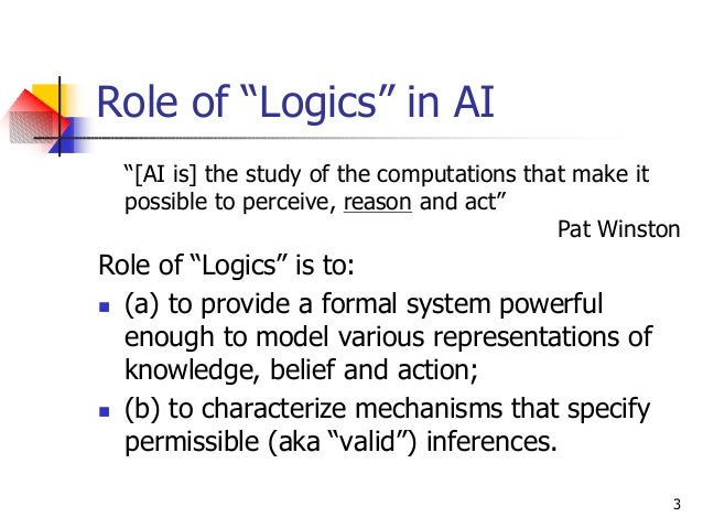 """3 Role of """"Logics"""" in AI """"[AI is] the study of the computations that make it possible to perceive, reason and act"""" Pat Win..."""