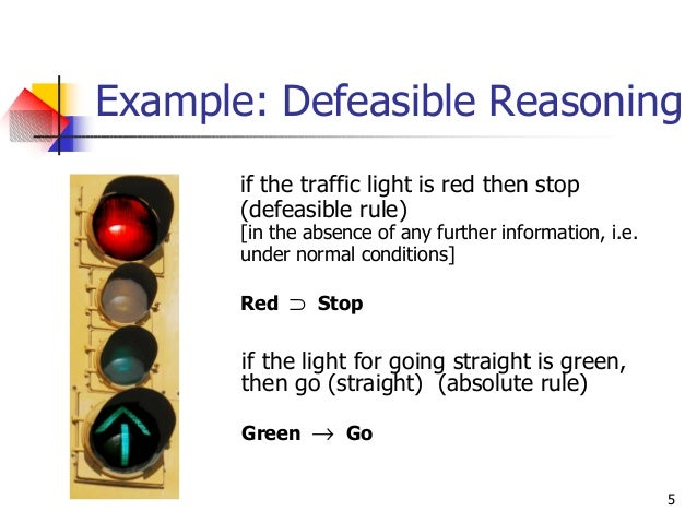5 Example: Defeasible Reasoning if the traffic light is red then stop (defeasible rule) [in the absence of any further inf...