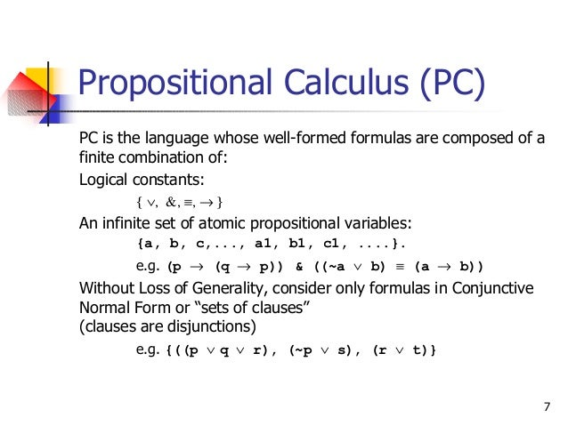 7 Propositional Calculus (PC) PC is the language whose well-formed formulas are composed of a finite combination of: Logic...