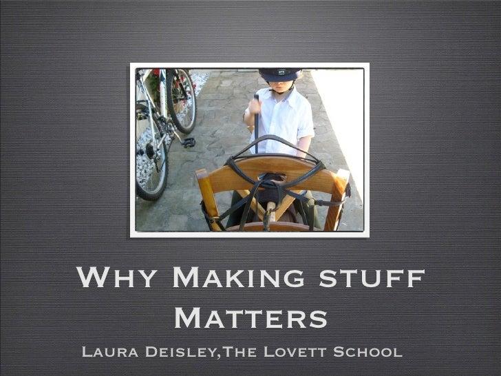 Why Making stuff    MattersLaura Deisley,The Lovett School