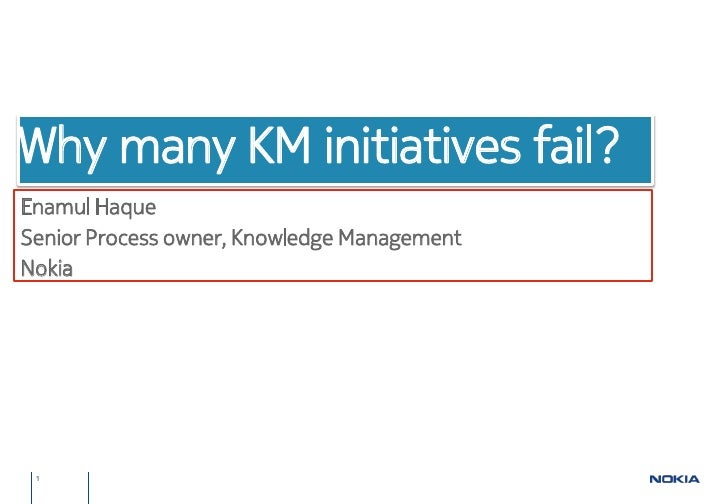 Why many KM initiatives fail?Enamul HaqueSenior Process owner, Knowledge ManagementNokia 1