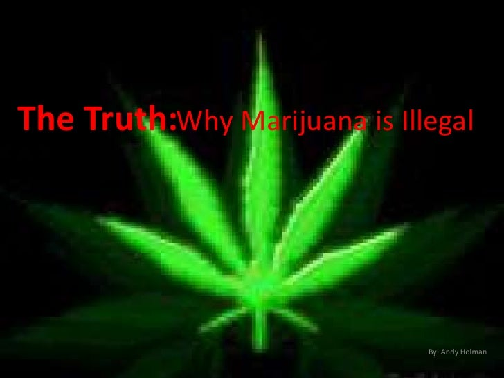Why Marijuana is Illegal<br />The Truth:<br />By: Andy Holman<br />