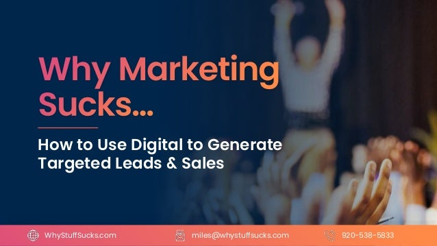 How to Use Digital to Generate Targeted Leads & Sales miles@whystuffsucks.comWhyStuffSucks.com 920-538-5833
