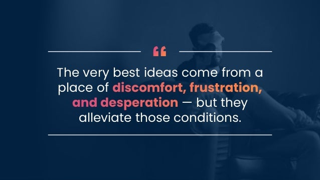 The very best ideas come from a place of — but they alleviate those conditions.
