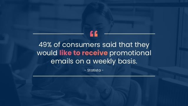 49% of consumers said that they would promotional emails on a weekly basis. - Statista -