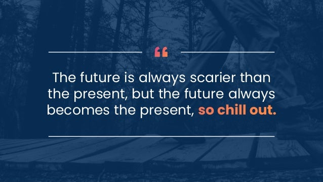 The future is always scarier than the present, but the future always becomes the present,