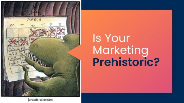 Is Your Marketing Prehistoric?
