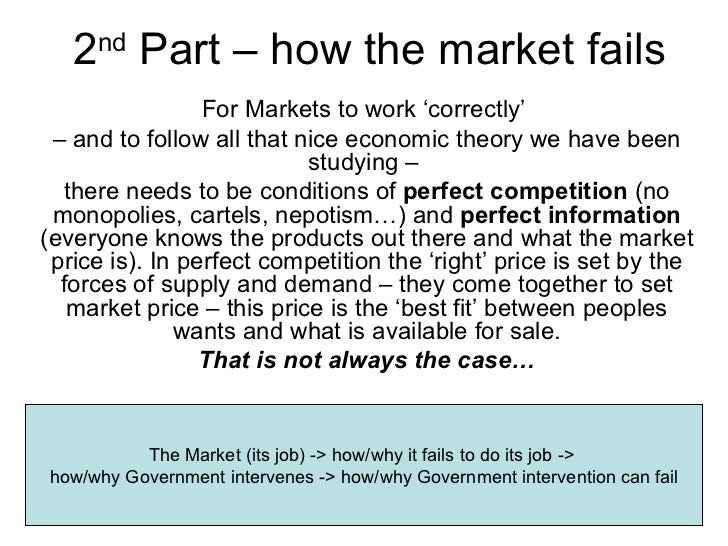 2 nd  Part – how the market fails For Markets to work 'correctly'  –  and to follow all that nice economic theory we have ...