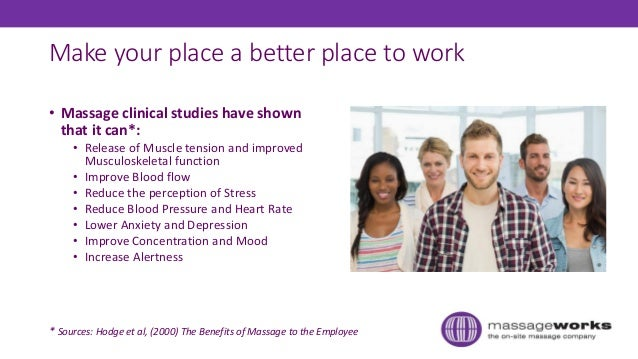 Make your place a better place to work • Massage clinical studies have shown that it can*: • Release of Muscle tension and...