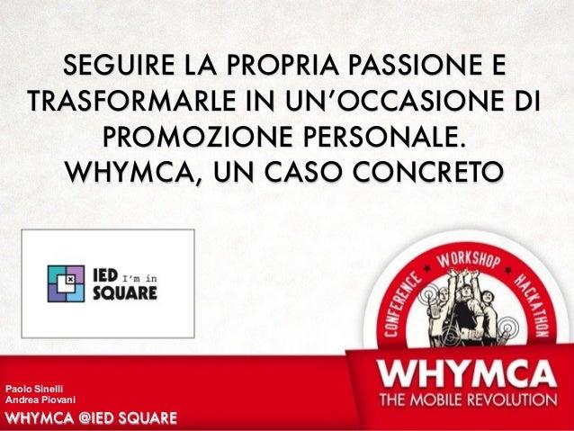 WHYMCA @IED SQUARE Paolo Sinelli Andrea Piovani SEGUIRE LA PROPRIA PASSIONE E TRASFORMARLE IN UN'OCCASIONE DI PROMOZIONE P...
