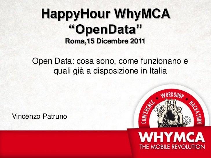 """HappyHour WhyMCA           """"OpenData""""               Roma,15 Dicembre 2011     Open Data: cosa sono, come funzionano e     ..."""
