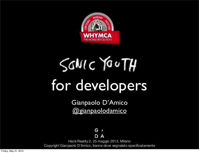 SonicYouthfor developersGianpaolo D'Amico@gianpaolodamicoHack Reality 2, 25 maggio 2013, MilanoCopyright Gianpaolo D'Amico...