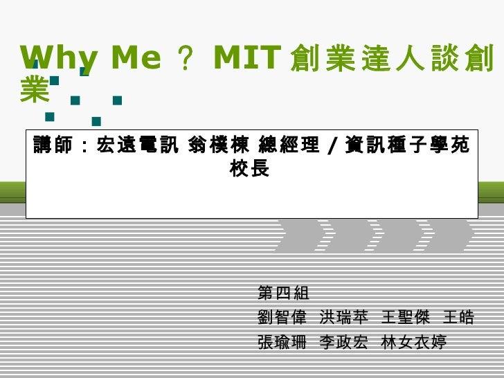 Why Me ? MIT 創業達人談創業  講師:宏遠電訊 翁樸棟 總經理 / 資訊種子學苑校長   第四組   劉智偉  洪瑞苹  王聖傑  王皓 張瑜珊  李政宏  林女衣婷