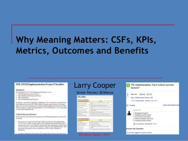BSS Nexus Global © 2013April 2013 Why Meaning Matters: CSFs, KPIs, Metrics, Outcomes and Benefits Larry Cooper Senior Part...