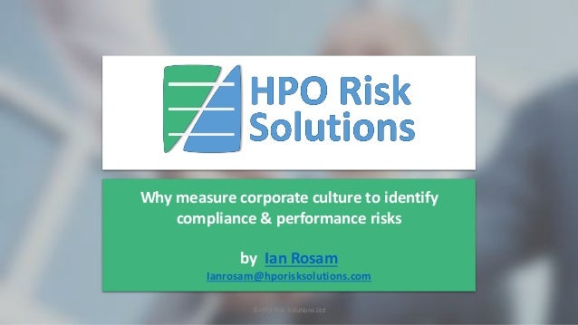 Why measure corporate culture to identify compliance & performance risks by Ian Rosam Ianrosam@hporisksolutions.com ©HPO R...