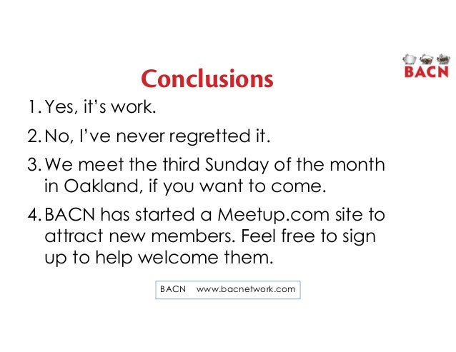 Conclusions 1.Yes, it's work. 2.No, I've never regretted it. 3.We meet the third Sunday of the month in Oakland, if you wa...