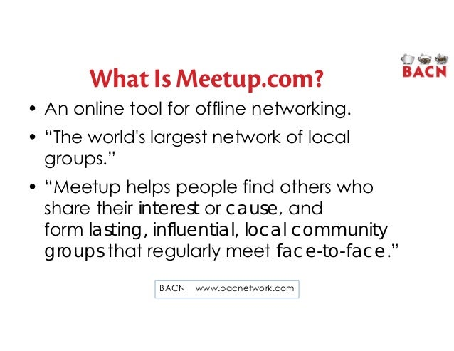 """What Is Meetup.com? • An online tool for offline networking. • """"The world's largest network of local groups."""" • """"Meetup he..."""