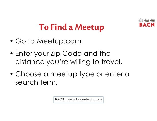 To Find a Meetup • Go to Meetup.com. • Enter your Zip Code and the distance you're willing to travel. • Choose a meetup ty...