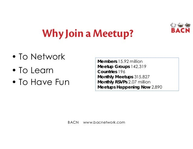 Why Join a Meetup? • To Network • To Learn • To Have Fun BACN www.bacnetwork.com Members 15.92 million Meetup Groups 142,3...