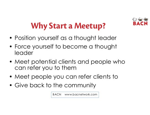Why Start a Meetup? • Position yourself as a thought leader • Force yourself to become a thought leader • Meet potential c...