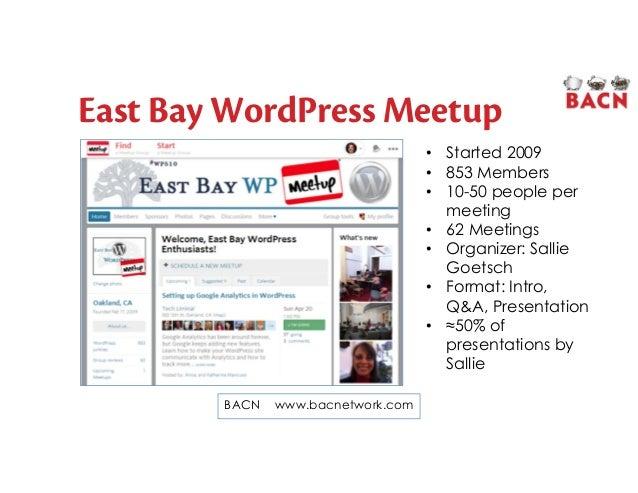 East Bay WordPress Meetup BACN www.bacnetwork.com • Started 2009 • 853 Members • 10-50 people per meeting • 62 Meetings • ...