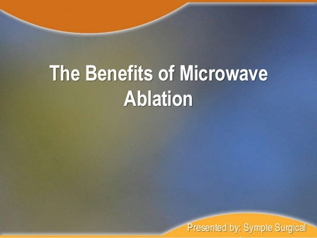 The Benefits of Microwave Ablation Presented by: Symple Surgical