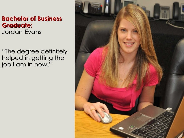 """Bachelor of Business Graduate:  Jordan Evans """" The degree definitely helped in getting the job I am in now."""""""