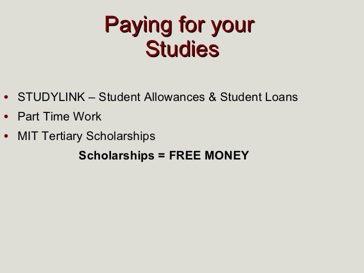 <ul><li>STUDYLINK   – Student Allowances & Student Loans </li></ul><ul><li>Part Time Work </li></ul><ul><li>MIT Tertiary S...