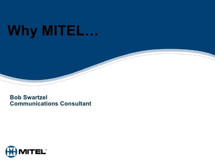 Why MITEL… Bob Swartzel Communications Consultant