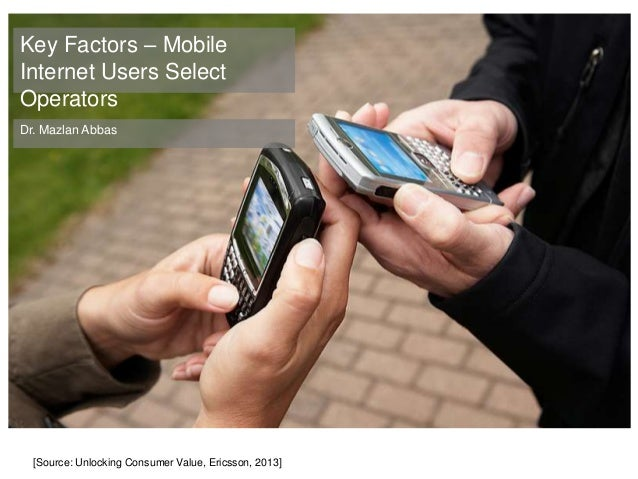+Key Factors – Mobile Internet Users Select Operators Dr. Mazlan Abbas [Source: Unlocking Consumer Value, Ericsson, 2013]