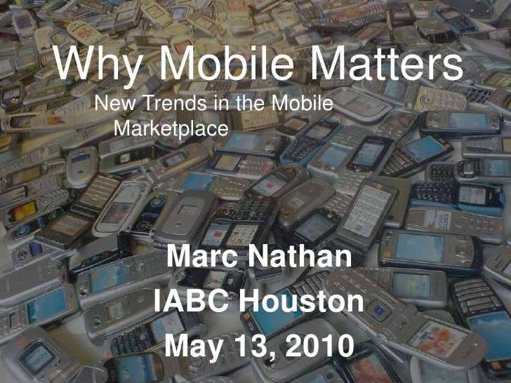 Why Mobile Matters<br />New Trends in the Mobile Marketplace<br />Marc Nathan<br />IABC Houston<br />May 13, 2010<br />