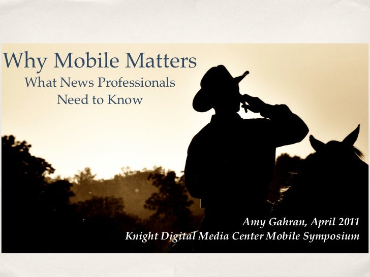 Why Mobile Matters  What News Professionals      Need to Know                                        Amy Gahran, April 201...