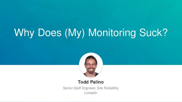 Why Does (My) Monitoring Suck? Todd Palino Senior Staff Engineer, Site Reliability LinkedIn