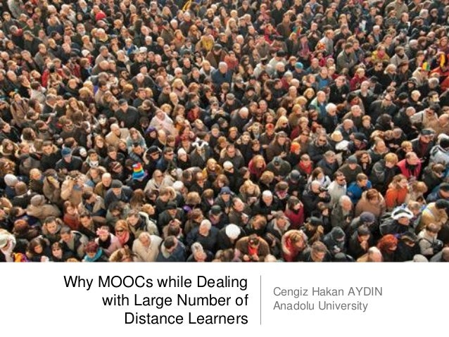 Why MOOCs while Dealing with Large Number of Distance Learners Cengiz Hakan AYDIN Anadolu University