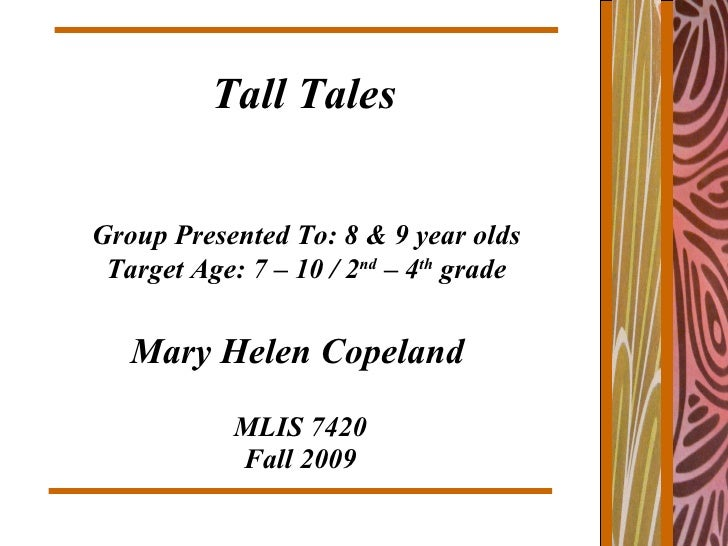 MLIS 7420 Fall 2009 Mary Helen Copeland Tall Tales Group Presented To: 8 & 9 year olds Target Age: 7 – 10 / 2 nd  – 4 th  ...