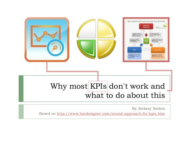 Why most KPIs don't work and what to do about this By Aleksey Savkin Based on http://www.bscdesigner.com/sound-approach-fo...