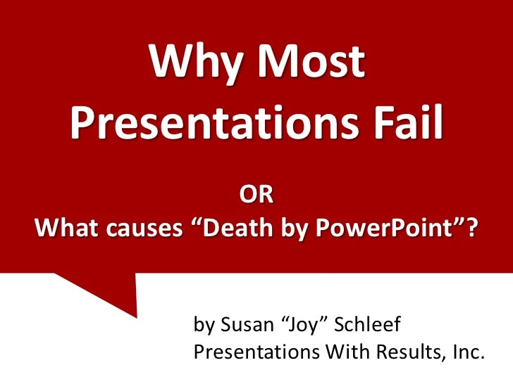 """Why Most  Presentations Fail               ORWhat causes """"Death by PowerPoint""""?            by Susan """"Joy"""" Schleef         ..."""