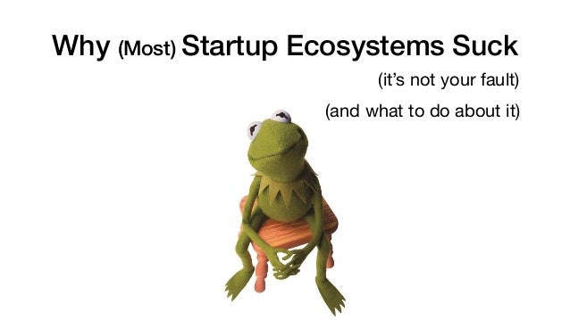 Why (Most) Startup Ecosystems Suck (it's not your fault) (and what to do about it)