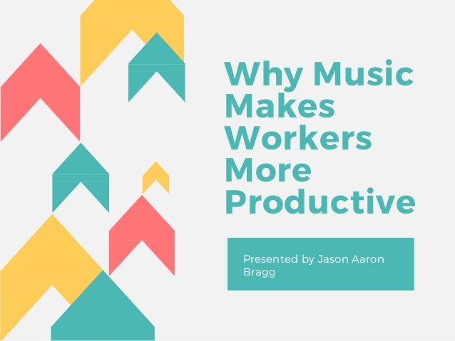 Why Music Makes Workers More Productive Presented by Jason Aaron Bragg