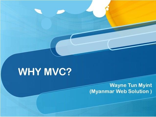WHY MVC? Wayne Tun Myint (Myanmar Web Solution )
