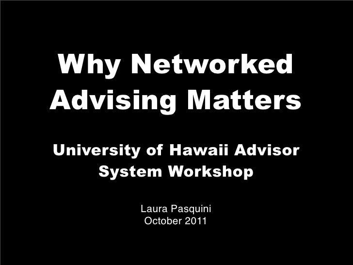 Why NetworkedAdvising MattersUniversity of Hawaii Advisor     System Workshop         Laura Pasquini          October 2011