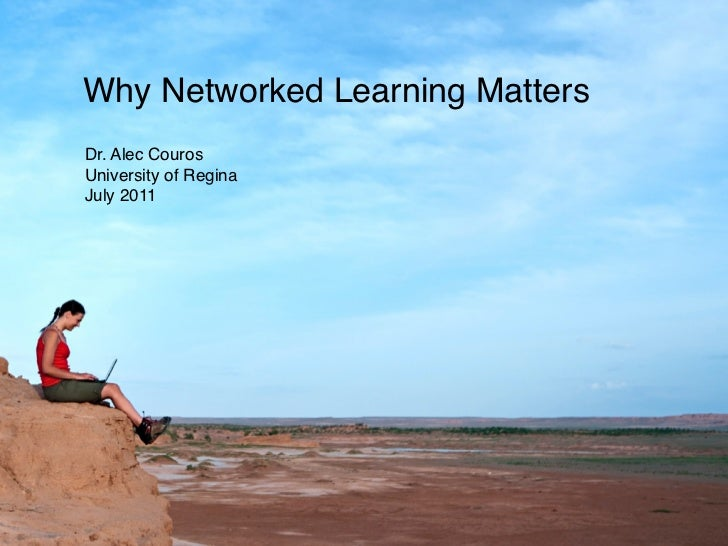 Why Networked Learning MattersDr. Alec CourosUniversity of ReginaJuly 2011